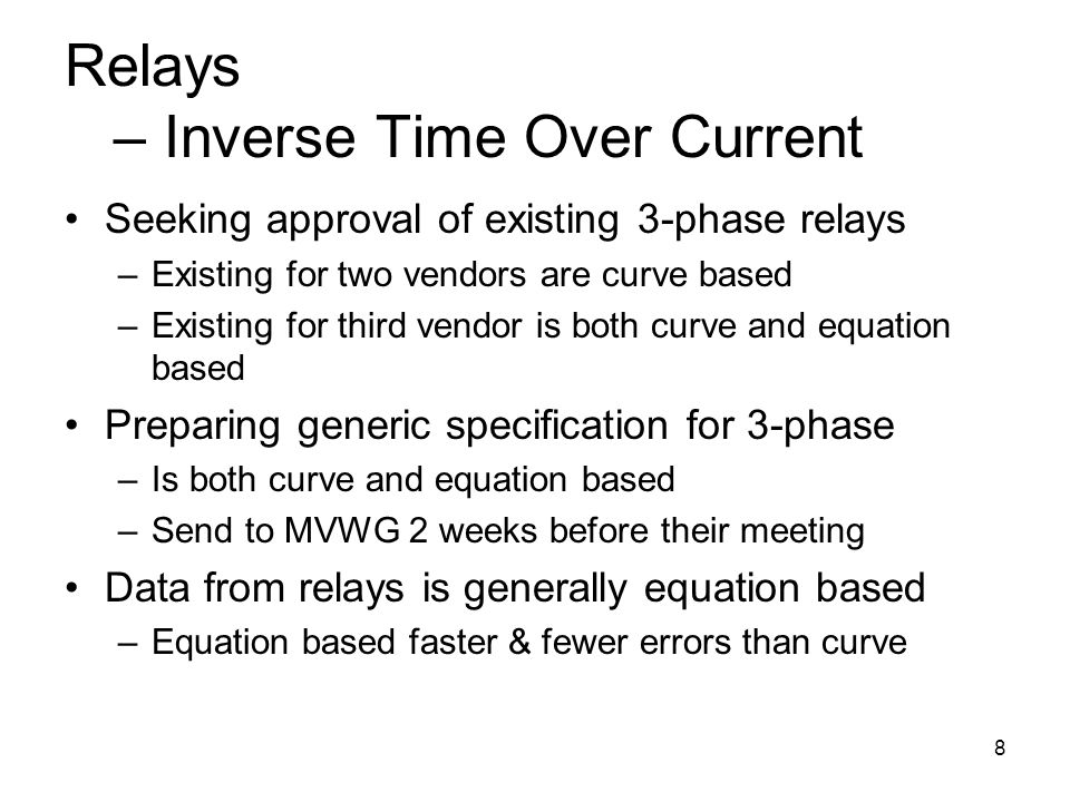 8 Relays – Inverse Time Over Current Seeking approval of existing 3-phase relays –Existing for two vendors are curve based –Existing for third vendor