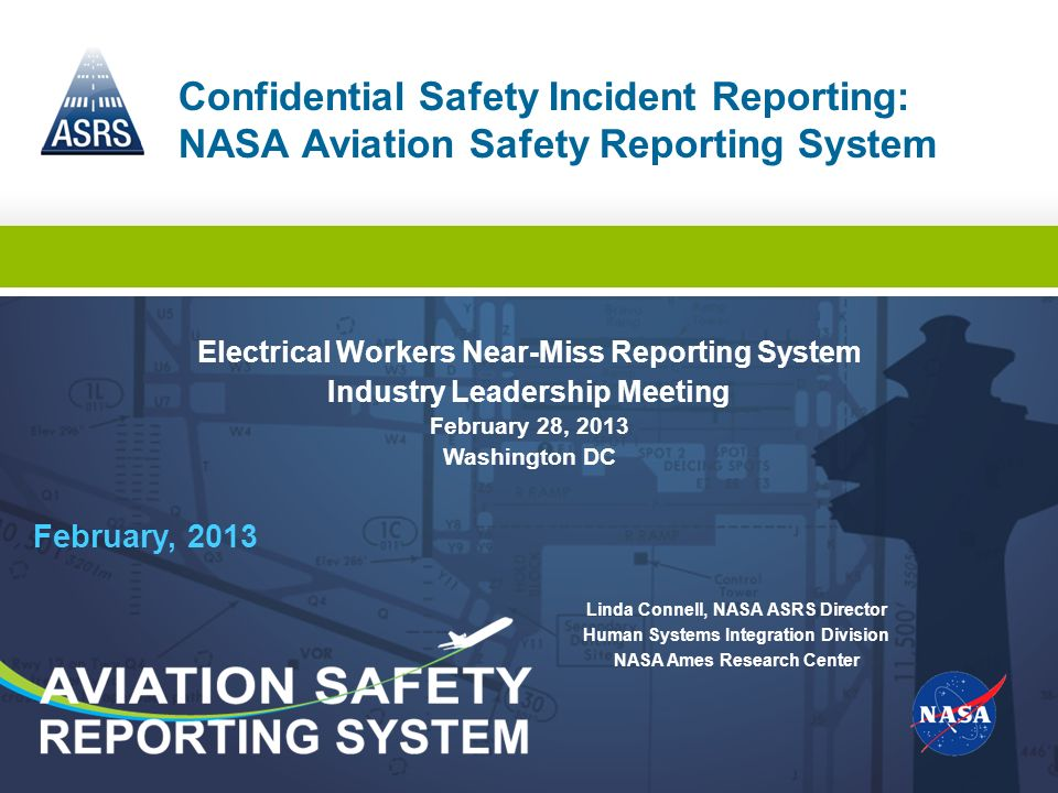 February, 2013 Confidential Safety Incident Reporting: NASA Aviation Safety Reporting System Linda Connell, NASA ASRS Director Human Systems Integrati