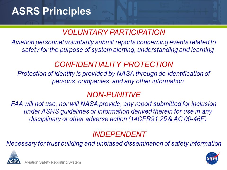 Aviation Safety Reporting System ASRS Principles VOLUNTARY PARTICIPATION Aviation personnel voluntarily submit reports concerning events related to safety for the purpose of system alerting, understanding and learning CONFIDENTIALITY PROTECTION Protection of identity is provided by NASA through de-identification of persons, companies, and any other information NON-PUNITIVE FAA will not use, nor will NASA provide, any report submitted for inclusion under ASRS guidelines or information derived therein for use in any disciplinary or other adverse action (14CFR91.25 & AC 00-46E) INDEPENDENT Necessary for trust building and unbiased dissemination of safety information