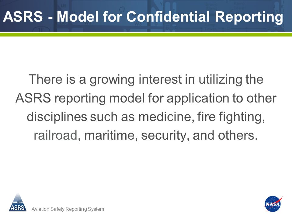 Aviation Safety Reporting System ASRS - Model for Confidential Reporting There is a growing interest in utilizing the ASRS reporting model for applica