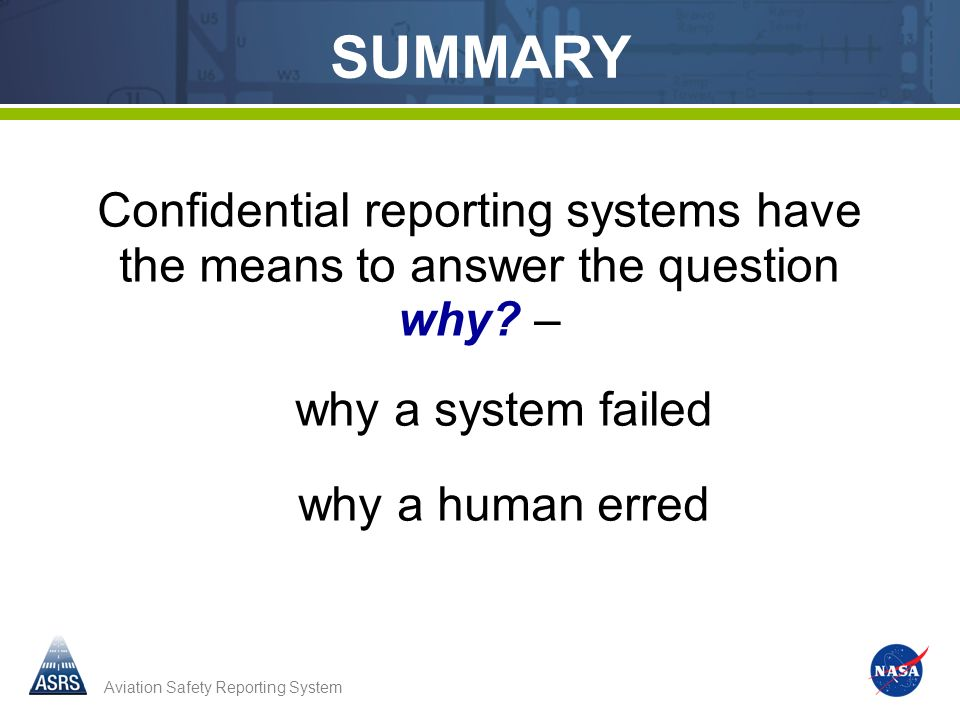 Aviation Safety Reporting System Confidential reporting systems have the means to answer the question why? – why a system failed why a human erred SUM