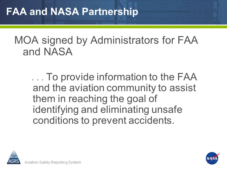 Aviation Safety Reporting System FAA and NASA Partnership MOA signed by Administrators for FAA and NASA... To provide information to the FAA and the a