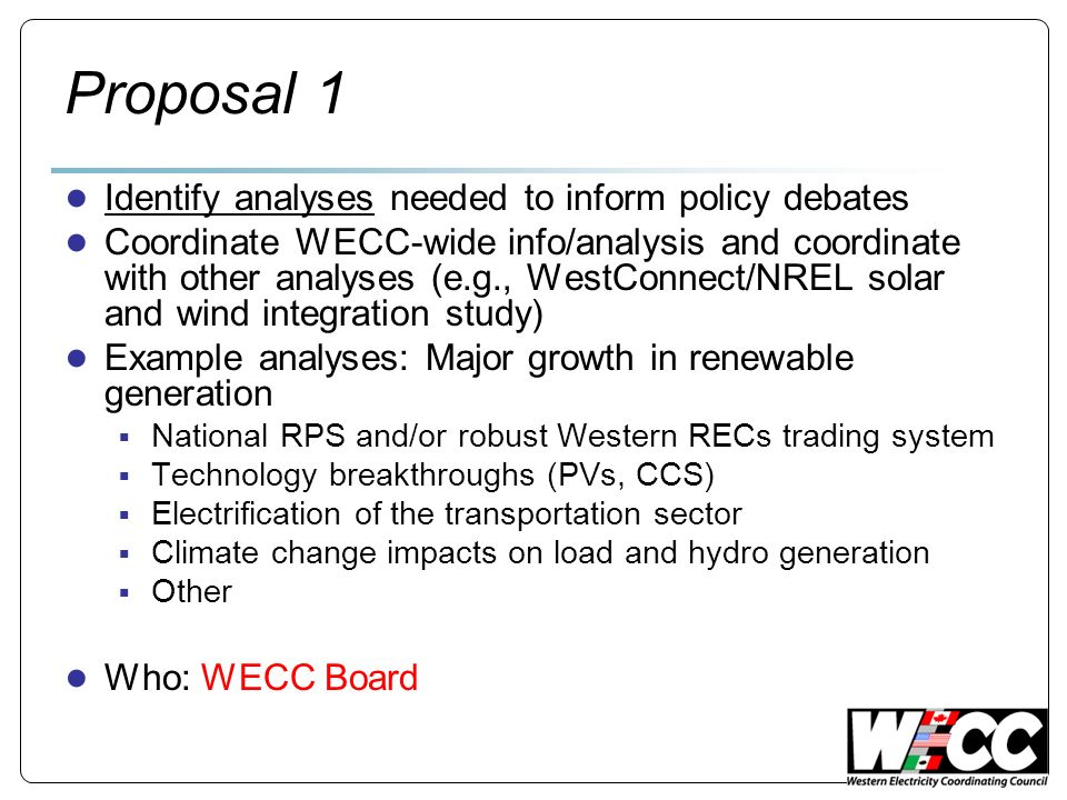 Proposal 1 Identify analyses needed to inform policy debates Coordinate WECC-wide info/analysis and coordinate with other analyses (e.g., WestConnect/NREL solar and wind integration study) Example analyses: Major growth in renewable generation National RPS and/or robust Western RECs trading system Technology breakthroughs (PVs, CCS) Electrification of the transportation sector Climate change impacts on load and hydro generation Other Who: WECC Board