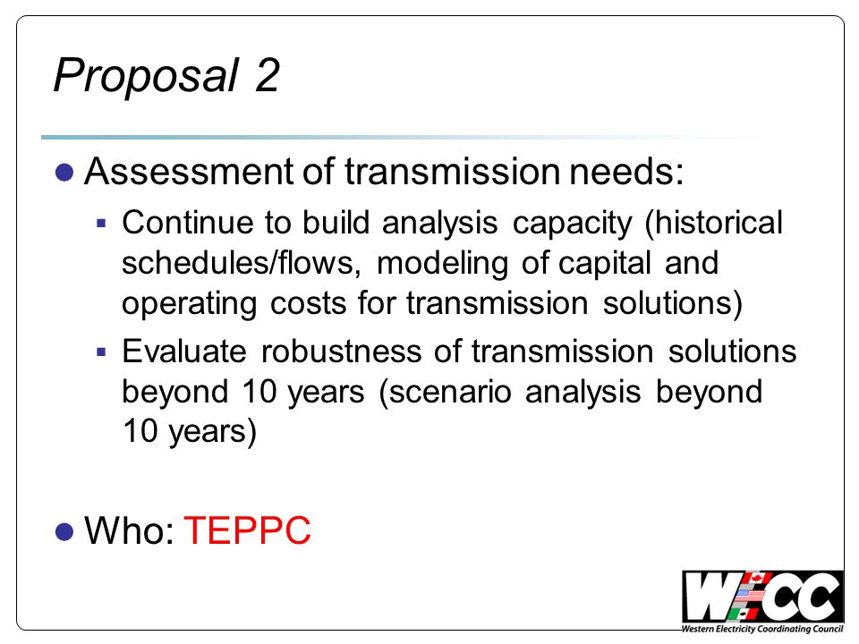 Proposal 2 Assessment of transmission needs: Continue to build analysis capacity (historical schedules/flows, modeling of capital and operating costs for transmission solutions) Evaluate robustness of transmission solutions beyond 10 years (scenario analysis beyond 10 years) Who: TEPPC
