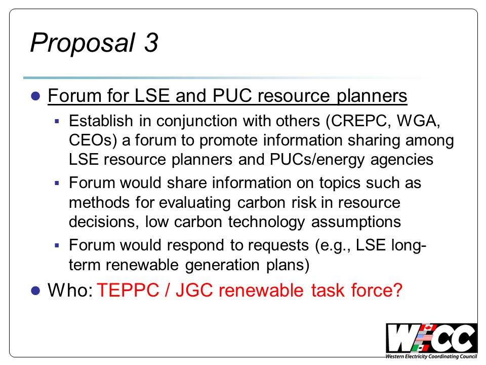 Proposal 3 Forum for LSE and PUC resource planners Establish in conjunction with others (CREPC, WGA, CEOs) a forum to promote information sharing among LSE resource planners and PUCs/energy agencies Forum would share information on topics such as methods for evaluating carbon risk in resource decisions, low carbon technology assumptions Forum would respond to requests (e.g., LSE long- term renewable generation plans) Who: TEPPC / JGC renewable task force