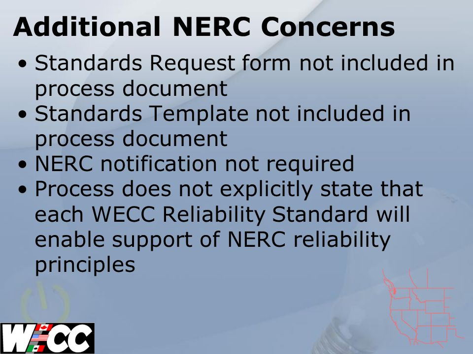 Additional NERC Concerns Standards Request form not included in process document Standards Template not included in process document NERC notification not required Process does not explicitly state that each WECC Reliability Standard will enable support of NERC reliability principles