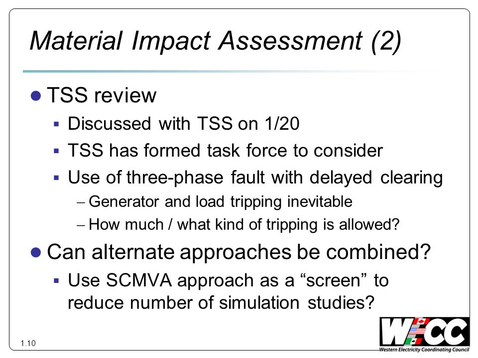Material Impact Assessment (2) TSS review Discussed with TSS on 1/20 TSS has formed task force to consider Use of three-phase fault with delayed clearing Generator and load tripping inevitable How much / what kind of tripping is allowed.