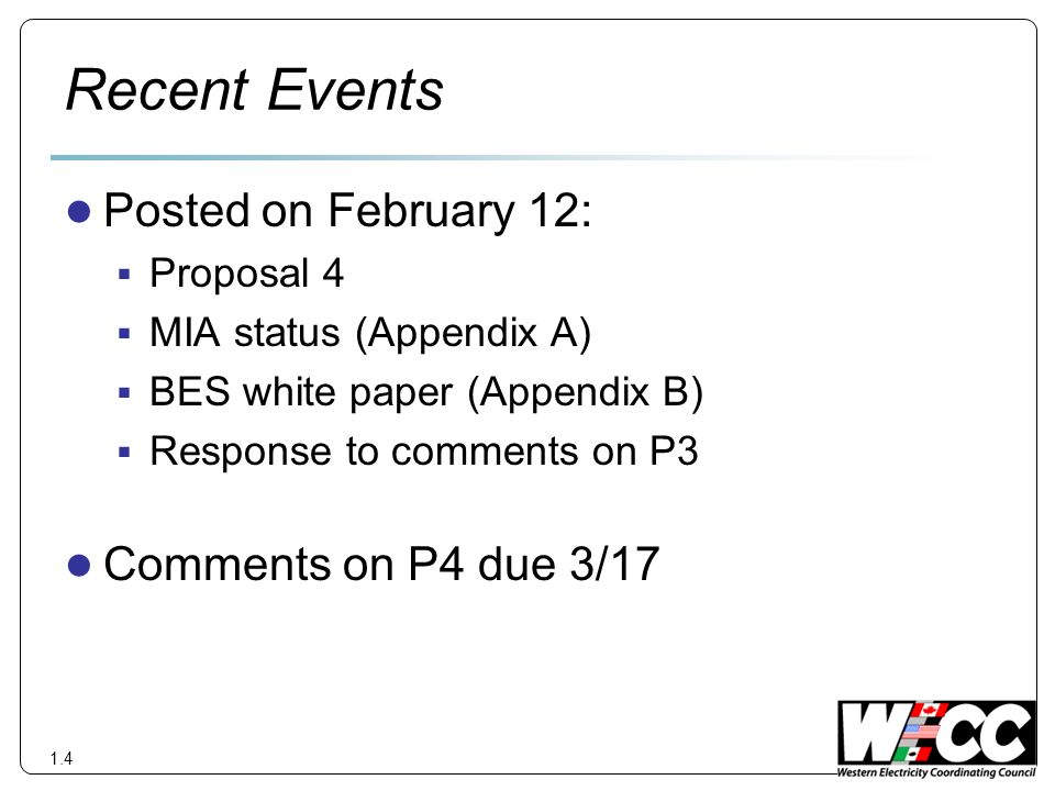 Recent Events Posted on February 12: Proposal 4 MIA status (Appendix A) BES white paper (Appendix B) Response to comments on P3 Comments on P4 due 3/17 1.4