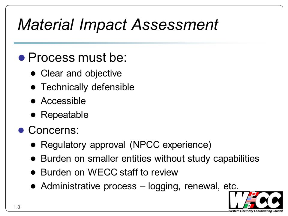 Material Impact Assessment Process must be: Clear and objective Technically defensible Accessible Repeatable Concerns: Regulatory approval (NPCC experience) Burden on smaller entities without study capabilities Burden on WECC staff to review Administrative process – logging, renewal, etc.