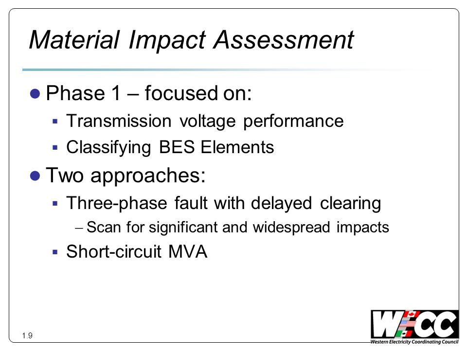 Material Impact Assessment Phase 1 – focused on: Transmission voltage performance Classifying BES Elements Two approaches: Three-phase fault with delayed clearing Scan for significant and widespread impacts Short-circuit MVA 1.9