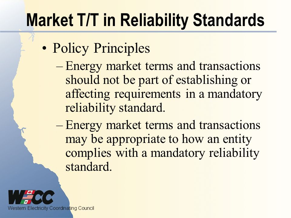 Western Electricity Coordinating Council Market T/T in Reliability Standards Policy Principles –Energy market terms and transactions should not be part of establishing or affecting requirements in a mandatory reliability standard.