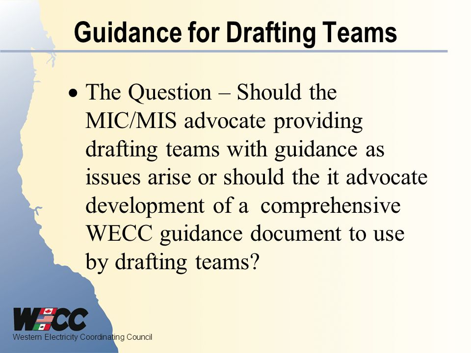 Western Electricity Coordinating Council Guidance for Drafting Teams The Question – Should the MIC/MIS advocate providing drafting teams with guidance as issues arise or should the it advocate development of a comprehensive WECC guidance document to use by drafting teams