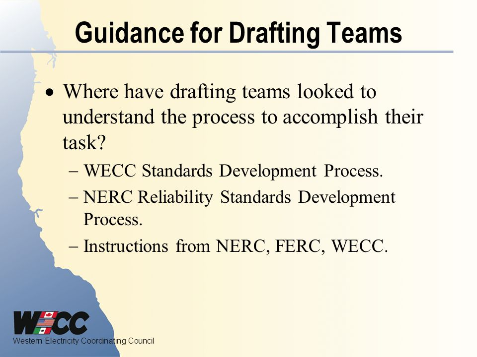 Western Electricity Coordinating Council Guidance for Drafting Teams Where have drafting teams looked to understand the process to accomplish their task.