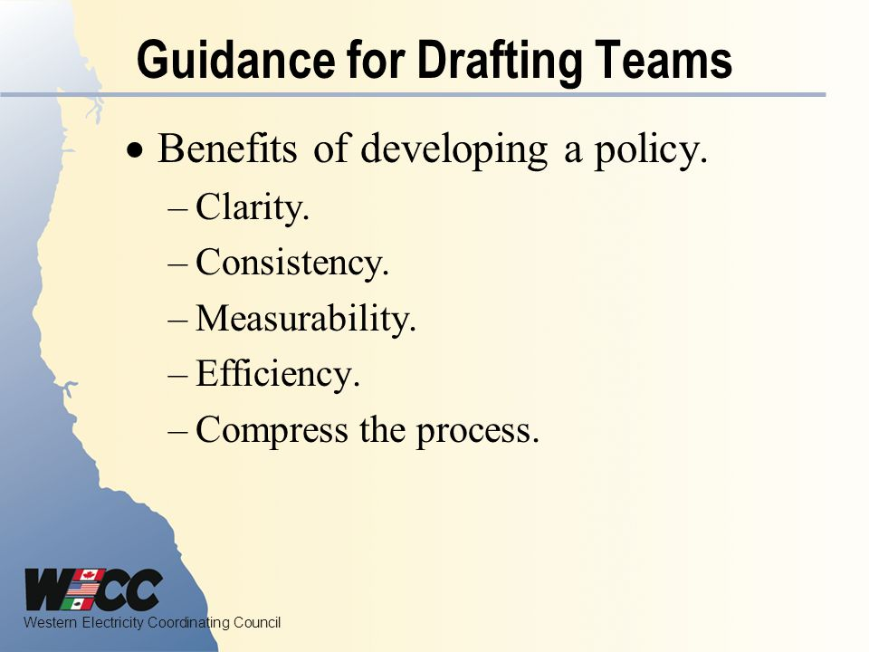 Western Electricity Coordinating Council Guidance for Drafting Teams Benefits of developing a policy.