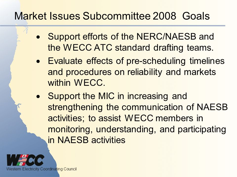 Western Electricity Coordinating Council Market Issues Subcommittee 2008 Goals Support efforts of the NERC/NAESB and the WECC ATC standard drafting teams.