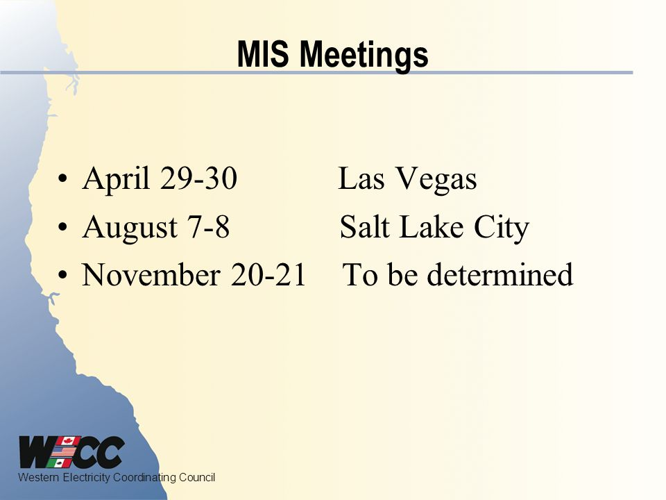 Western Electricity Coordinating Council MIS Meetings April 29-30 Las Vegas August 7-8 Salt Lake City November 20-21 To be determined
