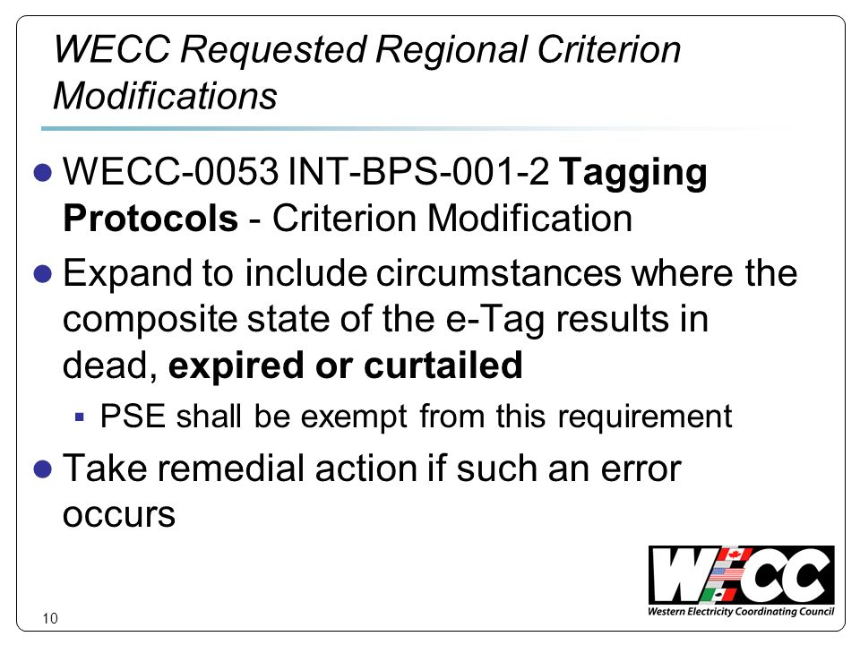 10 WECC Requested Regional Criterion Modifications WECC-0053 INT-BPS Tagging Protocols - Criterion Modification Expand to include circumstances where the composite state of the e-Tag results in dead, expired or curtailed PSE shall be exempt from this requirement Take remedial action if such an error occurs