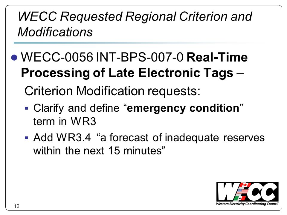 12 WECC Requested Regional Criterion and Modifications WECC-0056 INT-BPS-007-0 Real-Time Processing of Late Electronic Tags – Criterion Modification requests: Clarify and define emergency condition term in WR3 Add WR3.4 a forecast of inadequate reserves within the next 15 minutes