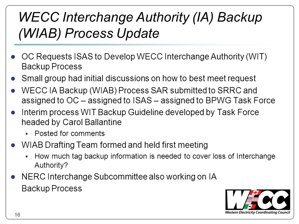 16 WECC Interchange Authority (IA) Backup (WIAB) Process Update OC Requests ISAS to Develop WECC Interchange Authority (WIT) Backup Process Small group had initial discussions on how to best meet request WECC IA Backup (WIAB) Process SAR submitted to SRRC and assigned to OC – assigned to ISAS – assigned to BPWG Task Force Interim process WIT Backup Guideline developed by Task Force headed by Carol Ballantine Posted for comments WIAB Drafting Team formed and held first meeting How much tag backup information is needed to cover loss of Interchange Authority.