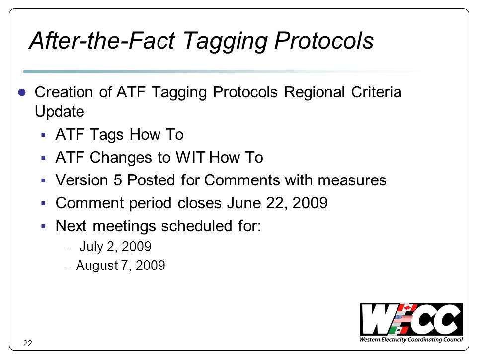 22 After-the-Fact Tagging Protocols Creation of ATF Tagging Protocols Regional Criteria Update ATF Tags How To ATF Changes to WIT How To Version 5 Posted for Comments with measures Comment period closes June 22, 2009 Next meetings scheduled for: July 2, 2009 August 7, 2009