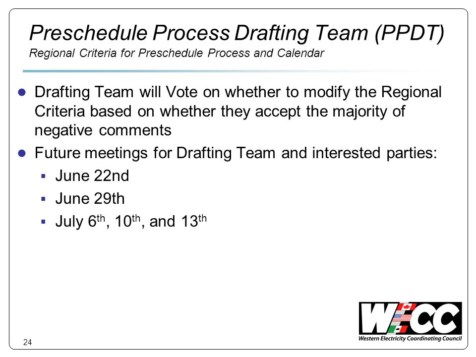 24 Preschedule Process Drafting Team (PPDT) Regional Criteria for Preschedule Process and Calendar Drafting Team will Vote on whether to modify the Regional Criteria based on whether they accept the majority of negative comments Future meetings for Drafting Team and interested parties: June 22nd June 29th July 6 th, 10 th, and 13 th