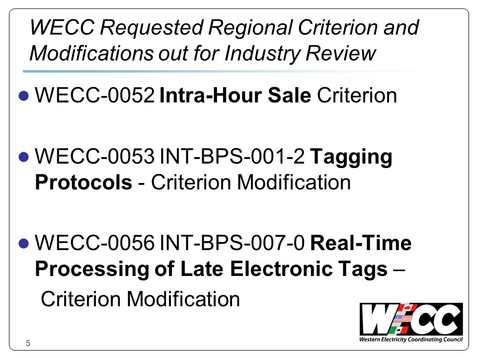 5 WECC Requested Regional Criterion and Modifications out for Industry Review WECC-0052 Intra-Hour Sale Criterion WECC-0053 INT-BPS-001-2 Tagging Protocols - Criterion Modification WECC-0056 INT-BPS-007-0 Real-Time Processing of Late Electronic Tags – Criterion Modification
