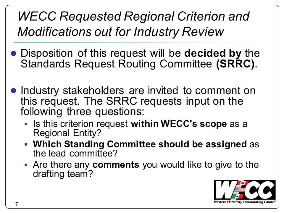 7 WECC Requested Regional Criterion and Modifications out for Industry Review Disposition of this request will be decided by the Standards Request Routing Committee (SRRC).