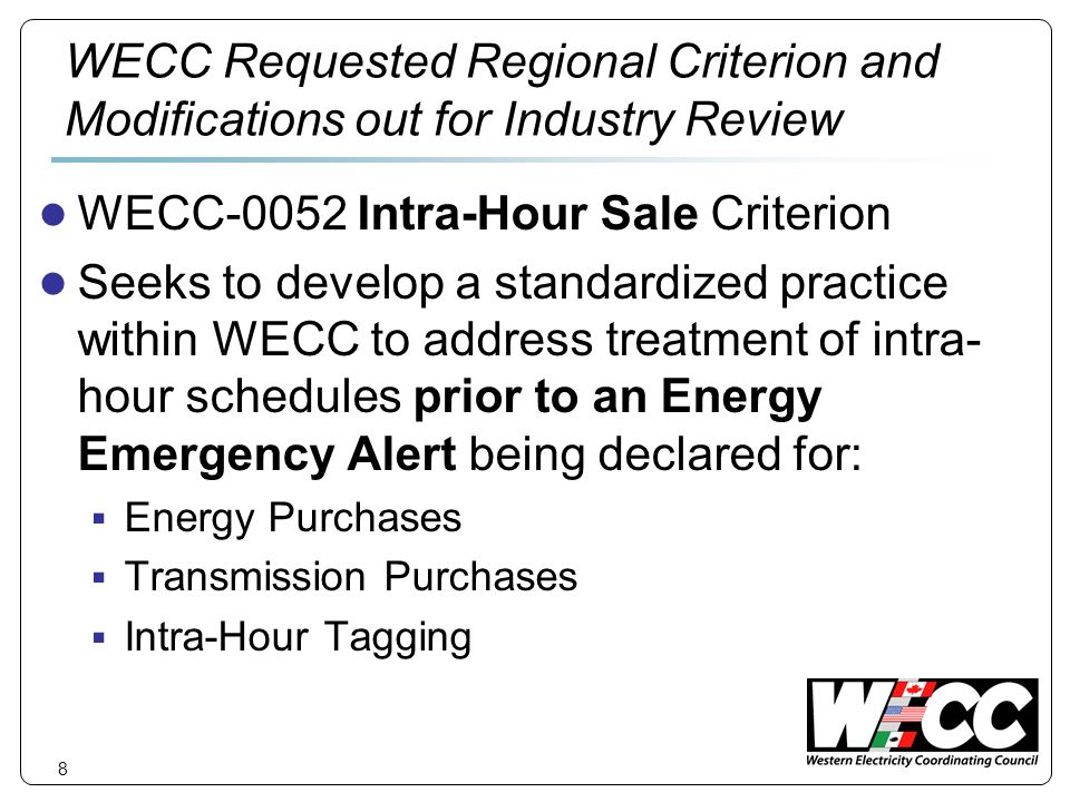 8 WECC Requested Regional Criterion and Modifications out for Industry Review WECC-0052 Intra-Hour Sale Criterion Seeks to develop a standardized practice within WECC to address treatment of intra- hour schedules prior to an Energy Emergency Alert being declared for: Energy Purchases Transmission Purchases Intra-Hour Tagging