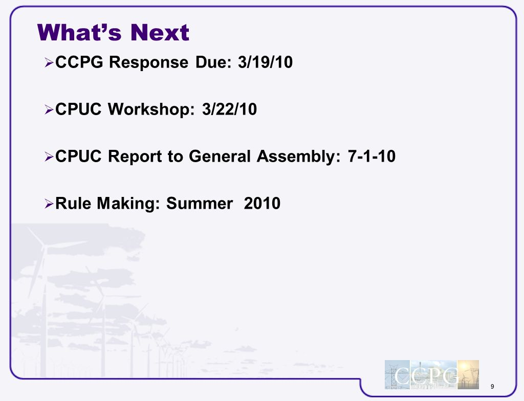 9 Whats Next CCPG Response Due: 3/19/10 CPUC Workshop: 3/22/10 CPUC Report to General Assembly: 7-1-10 Rule Making: Summer 2010