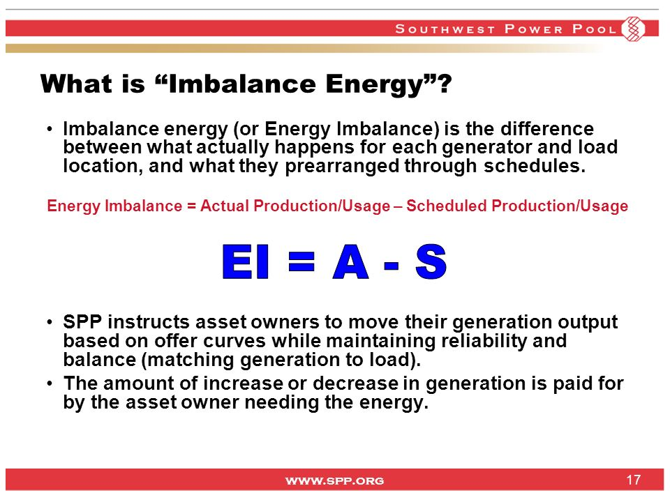 www.spp.org 17 What is Imbalance Energy? Imbalance energy (or Energy Imbalance) is the difference between what actually happens for each generator and