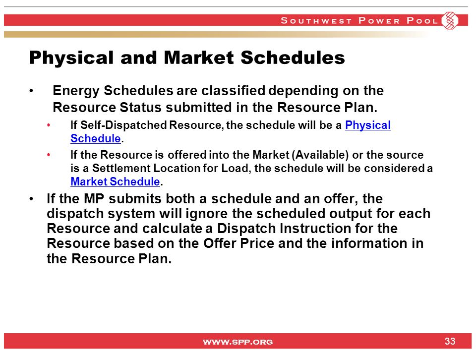 www.spp.org 33 Physical and Market Schedules Energy Schedules are classified depending on the Resource Status submitted in the Resource Plan. If Self-