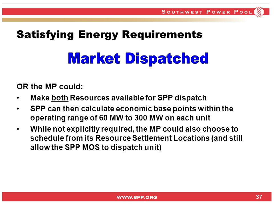 www.spp.org 37 Satisfying Energy Requirements OR the MP could: Make both Resources available for SPP dispatch SPP can then calculate economic base poi