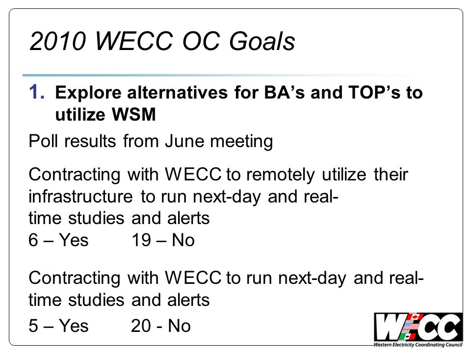 2010 WECC OC Goals 1. Explore alternatives for BAs and TOPs to utilize WSM Poll results from June meeting Contracting with WECC to remotely utilize th