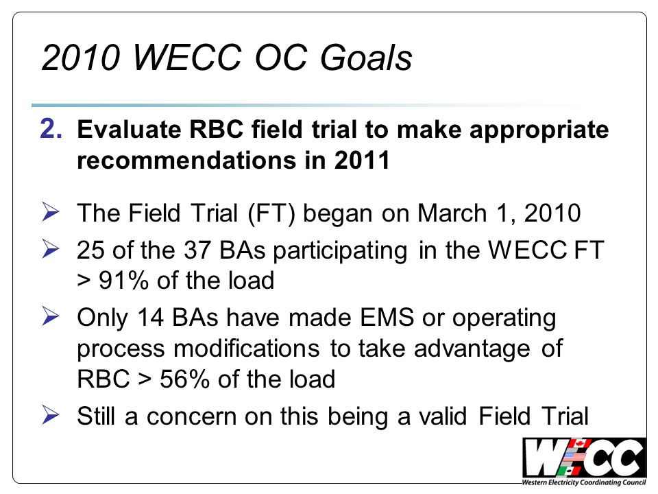 2010 WECC OC Goals 2. Evaluate RBC field trial to make appropriate recommendations in 2011 The Field Trial (FT) began on March 1, 2010 25 of the 37 BA