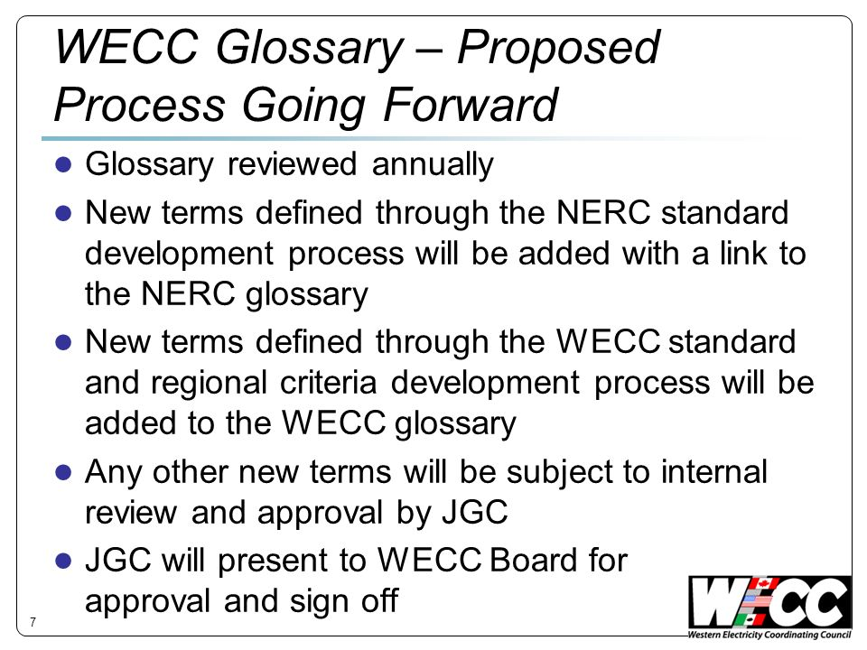 WECC Glossary – Proposed Process Going Forward Glossary reviewed annually New terms defined through the NERC standard development process will be added with a link to the NERC glossary New terms defined through the WECC standard and regional criteria development process will be added to the WECC glossary Any other new terms will be subject to internal review and approval by JGC JGC will present to WECC Board for approval and sign off 7