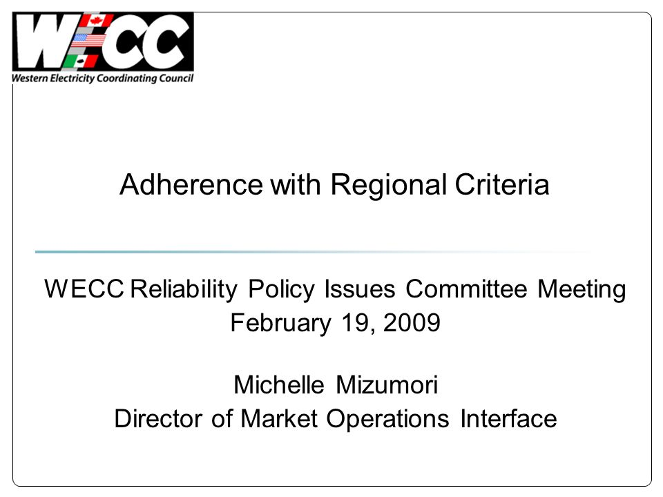 Adherence with Regional Criteria WECC Reliability Policy Issues Committee Meeting February 19, 2009 Michelle Mizumori Director of Market Operations In