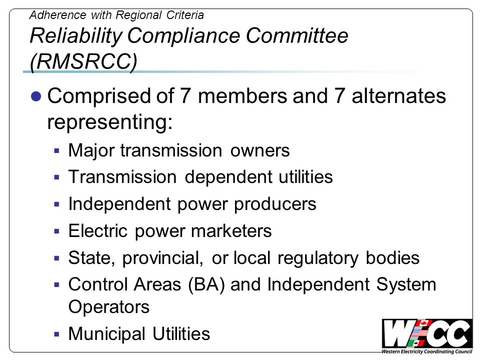 Adherence with Regional Criteria Reliability Compliance Committee (RMSRCC) Comprised of 7 members and 7 alternates representing: Major transmission ow