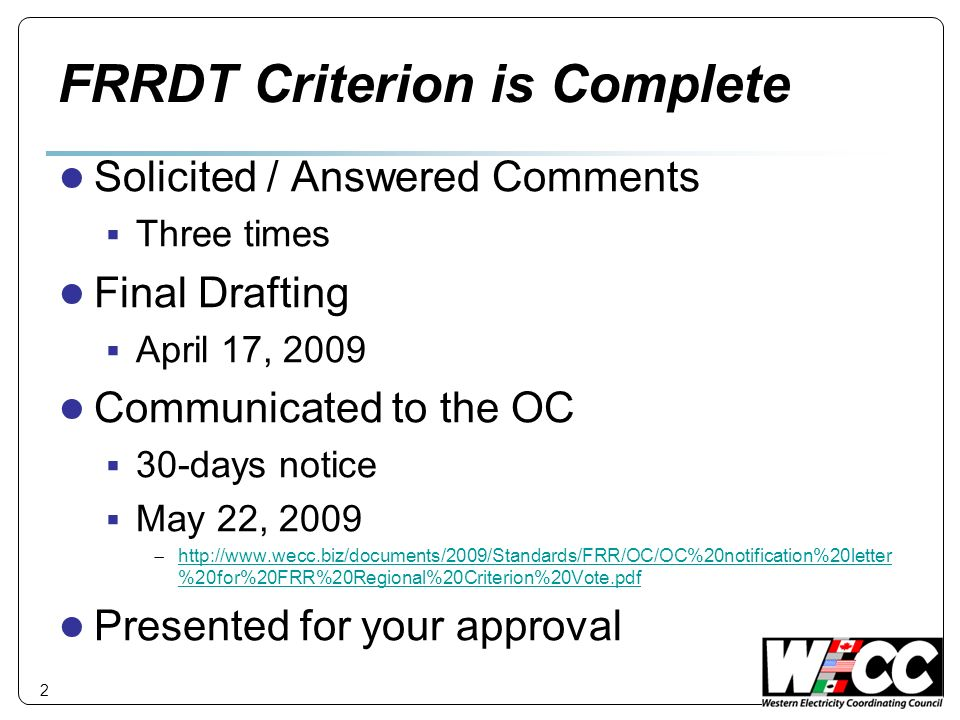 FRRDT Criterion is Complete Solicited / Answered Comments Three times Final Drafting April 17, 2009 Communicated to the OC 30-days notice May 22, 2009 http://www.wecc.biz/documents/2009/Standards/FRR/OC/OC%20notification%20letter %20for%20FRR%20Regional%20Criterion%20Vote.pdf http://www.wecc.biz/documents/2009/Standards/FRR/OC/OC%20notification%20letter %20for%20FRR%20Regional%20Criterion%20Vote.pdf Presented for your approval 2