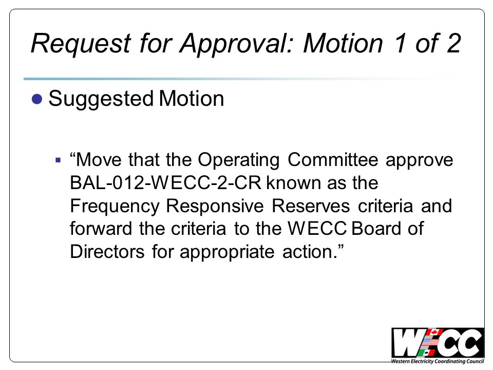 Request for Approval: Motion 1 of 2 Suggested Motion Move that the Operating Committee approve BAL-012-WECC-2-CR known as the Frequency Responsive Reserves criteria and forward the criteria to the WECC Board of Directors for appropriate action.
