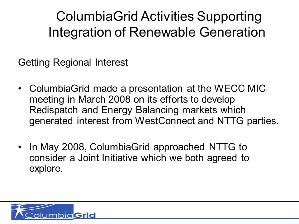 10 ColumbiaGrid Activities Supporting Integration of Renewable Generation Getting Regional Interest ColumbiaGrid made a presentation at the WECC MIC meeting in March 2008 on its efforts to develop Redispatch and Energy Balancing markets which generated interest from WestConnect and NTTG parties.