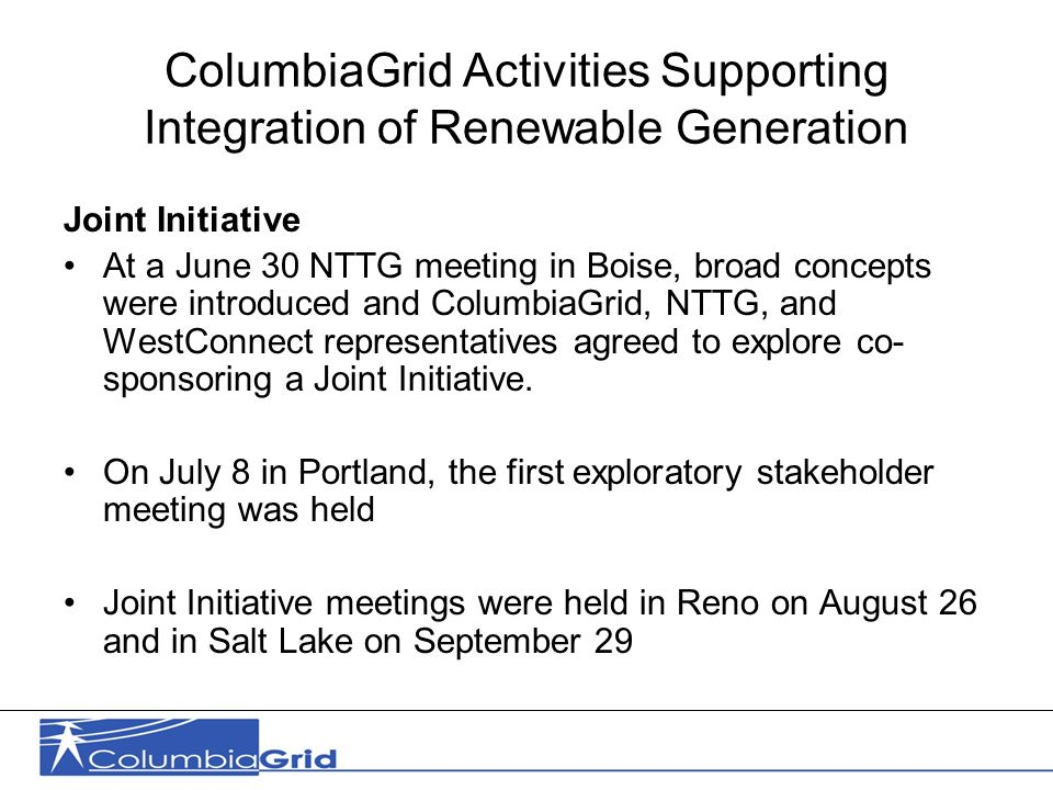 11 ColumbiaGrid Activities Supporting Integration of Renewable Generation Joint Initiative At a June 30 NTTG meeting in Boise, broad concepts were introduced and ColumbiaGrid, NTTG, and WestConnect representatives agreed to explore co- sponsoring a Joint Initiative.