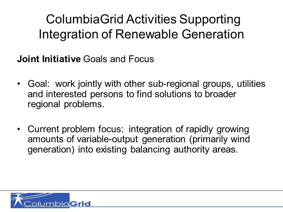 12 ColumbiaGrid Activities Supporting Integration of Renewable Generation Joint Initiative Goals and Focus Goal: work jointly with other sub-regional groups, utilities and interested persons to find solutions to broader regional problems.
