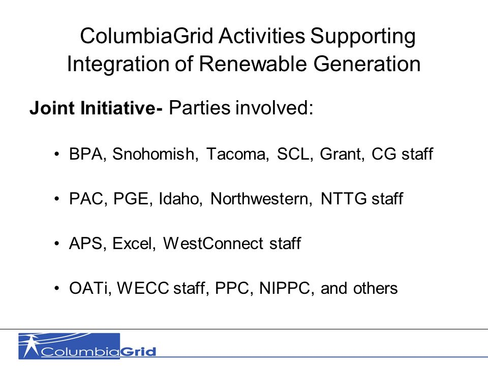 14 ColumbiaGrid Activities Supporting Integration of Renewable Generation Joint Initiative- Parties involved: BPA, Snohomish, Tacoma, SCL, Grant, CG staff PAC, PGE, Idaho, Northwestern, NTTG staff APS, Excel, WestConnect staff OATi, WECC staff, PPC, NIPPC, and others