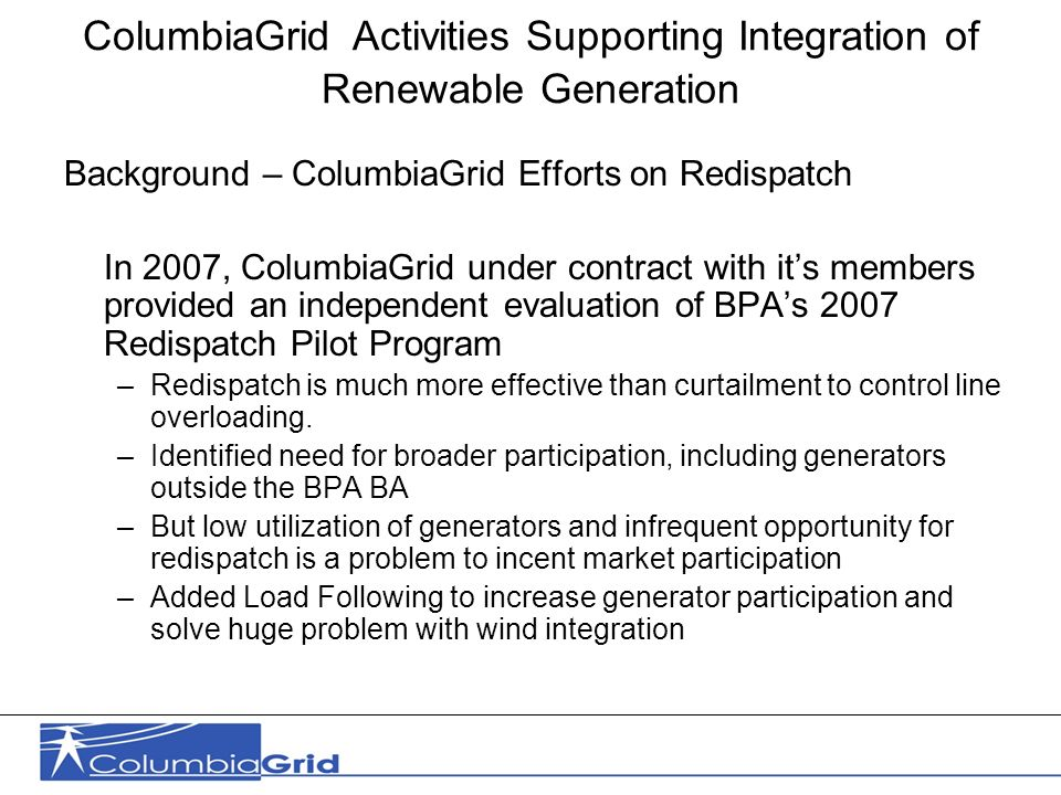 2 ColumbiaGrid Activities Supporting Integration of Renewable Generation Background – ColumbiaGrid Efforts on Redispatch In 2007, ColumbiaGrid under contract with its members provided an independent evaluation of BPAs 2007 Redispatch Pilot Program –Redispatch is much more effective than curtailment to control line overloading.
