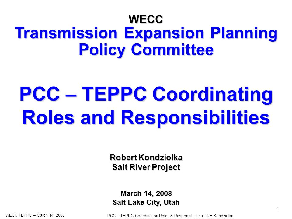 WECC TEPPC – March 14, 2008 PCC – TEPPC Coordination Roles & Responsibilities – RE Kondziolka 1 PCC – TEPPC Coordinating Roles and Responsibilities WECC Transmission Expansion Planning Policy Committee March 14, 2008 Salt Lake City, Utah Robert Kondziolka Salt River Project