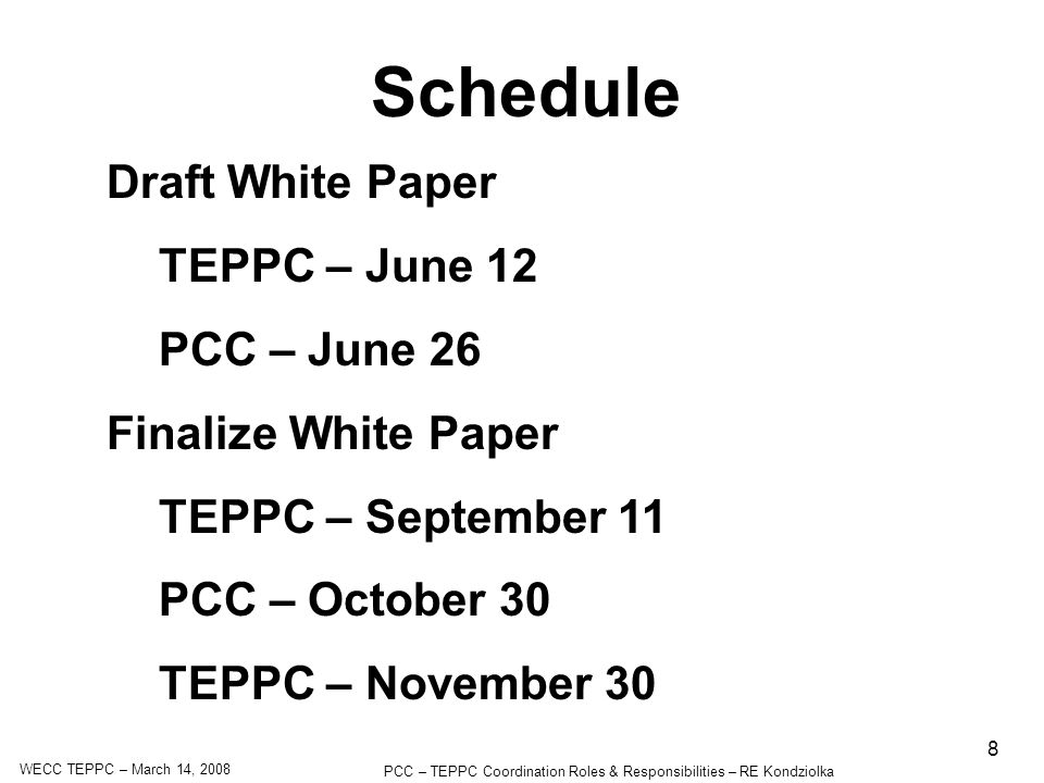 WECC TEPPC – March 14, 2008 PCC – TEPPC Coordination Roles & Responsibilities – RE Kondziolka 8 Schedule Draft White Paper TEPPC – June 12 PCC – June 26 Finalize White Paper TEPPC – September 11 PCC – October 30 TEPPC – November 30
