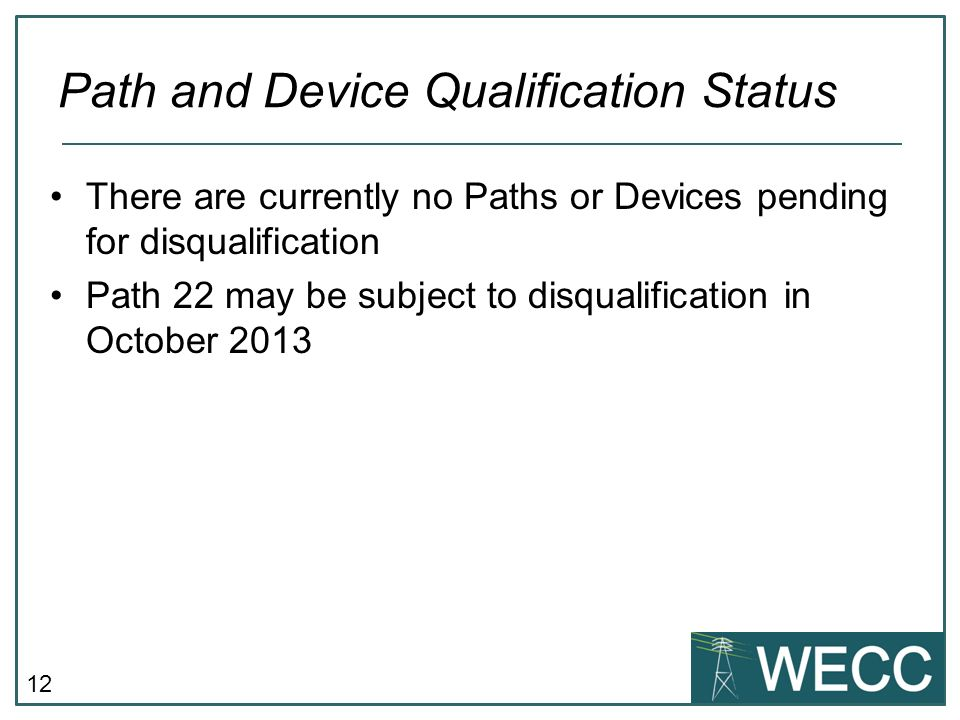 12 There are currently no Paths or Devices pending for disqualification Path 22 may be subject to disqualification in October 2013 Path and Device Qualification Status