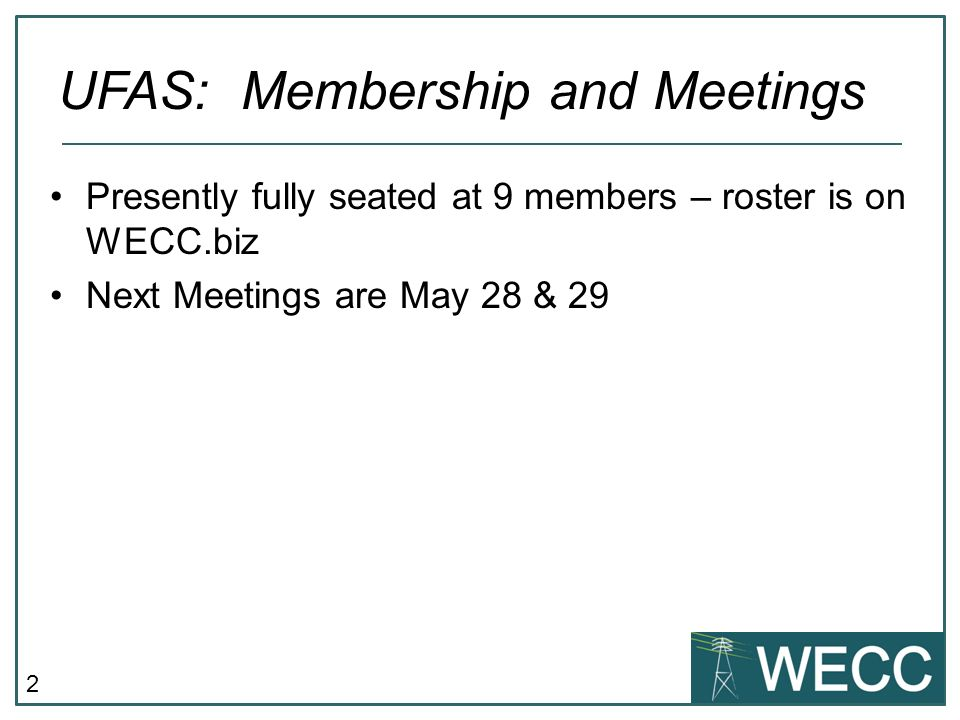 2 Presently fully seated at 9 members – roster is on WECC.biz Next Meetings are May 28 & 29 UFAS: Membership and Meetings