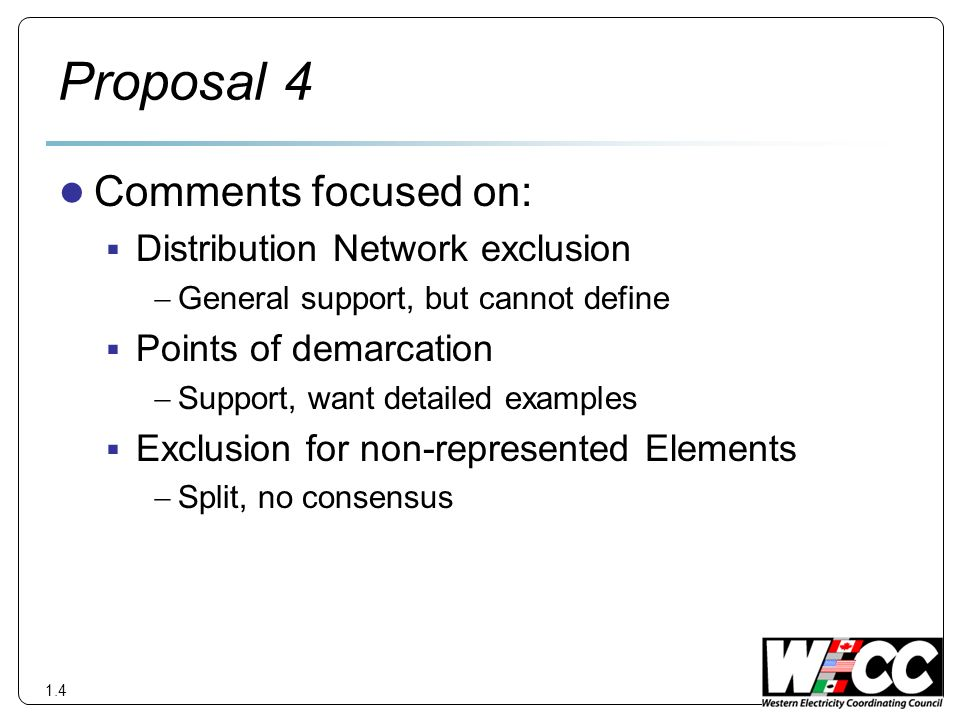 Proposal 4 Comments focused on: Distribution Network exclusion General support, but cannot define Points of demarcation Support, want detailed examples Exclusion for non-represented Elements Split, no consensus 1.4