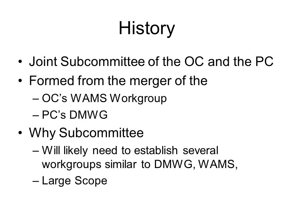 History Joint Subcommittee of the OC and the PC Formed from the merger of the –OCs WAMS Workgroup –PCs DMWG Why Subcommittee –Will likely need to establish several workgroups similar to DMWG, WAMS, –Large Scope